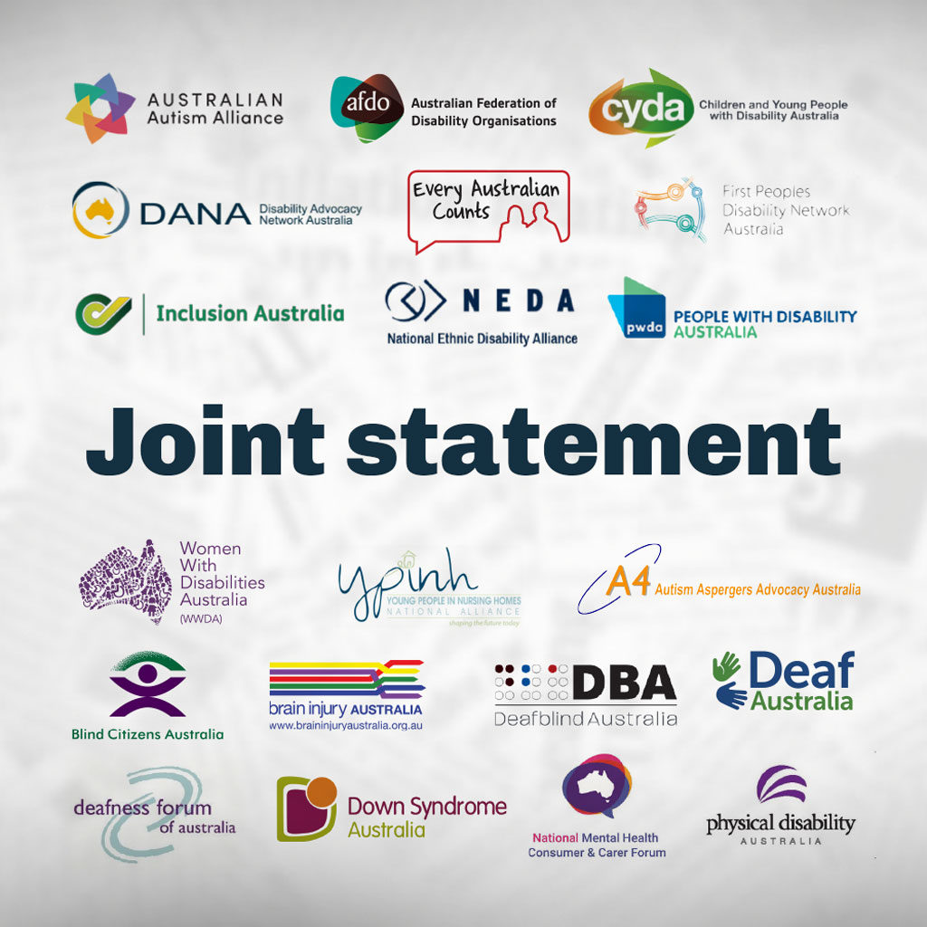 Joint statement: Australian Autism Alliance, Australian Federation of Disability Organisations, Children and Young People with Disability Australia, Disability Advocacy Network Australia, Every Australian Counts, First Peoples Disability Network, Inclusion Australia, National Ethnic Disability Australia, People with Disability Australia, Women with Disabilities Australia, Young People in Nursing Homes Alliance, Autism Aspergers Advocacy Australia (A4), Blind Citizens Australia, Brain Injury Australia, Deaf Australia, Deafblind Australia, Deafness Forum of Australia, Down Syndrome Australia, National Mental Health Consumer and Carer Forum, Physical Disability Australia.